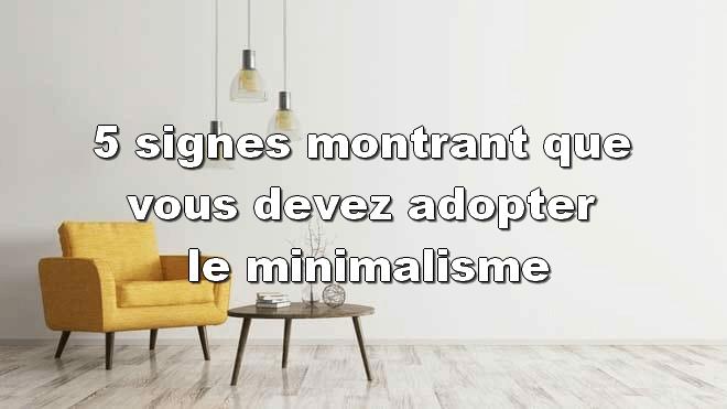 5 signes montrant que vous devez adopter le minimalisme