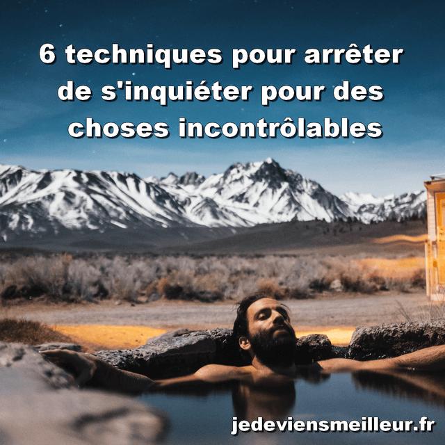 6 techniques pour arrêter de s'inquiéter pour des choses incontrôlables